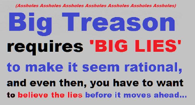 Big Treason requires big lies assholes