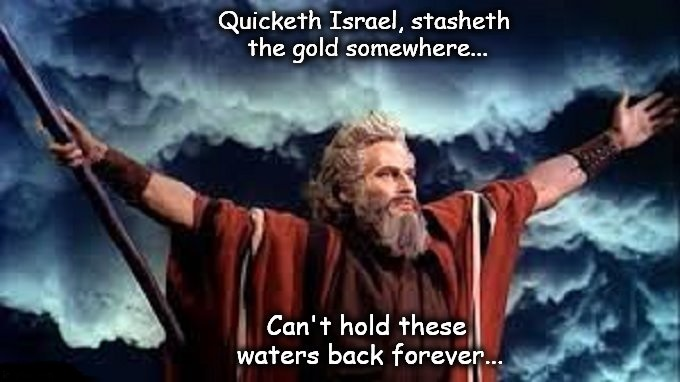 Moses Quicketh stasheth the gold water FOREVER